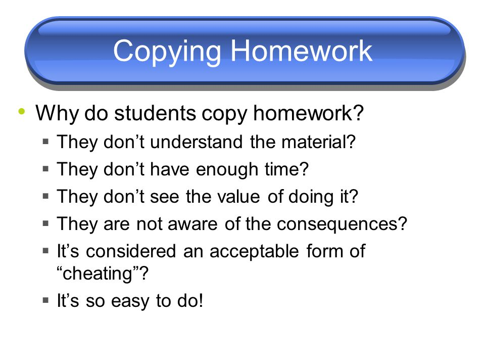 Copying Homework Why do students copy homework.  They don't understand the material.