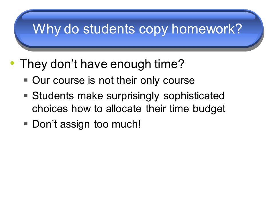 Why do students copy homework? They don't have enough time?  Our course is not their only course  Students make surprisingly sophisticated choices h