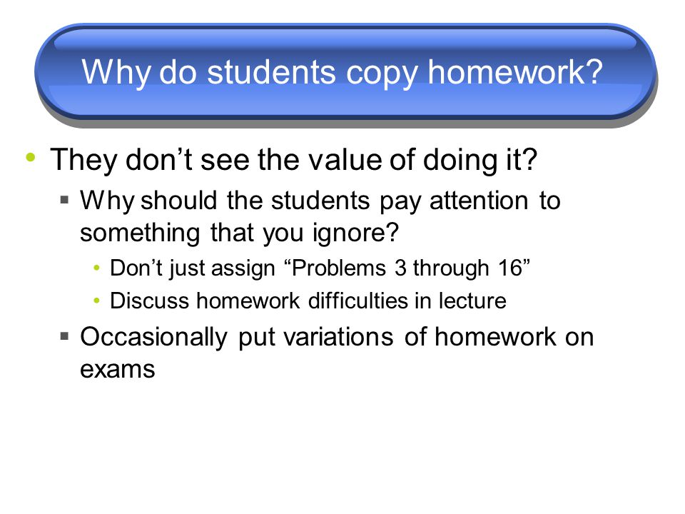 Why do students copy homework? They don't see the value of doing it?  Why should the students pay attention to something that you ignore? Don't just