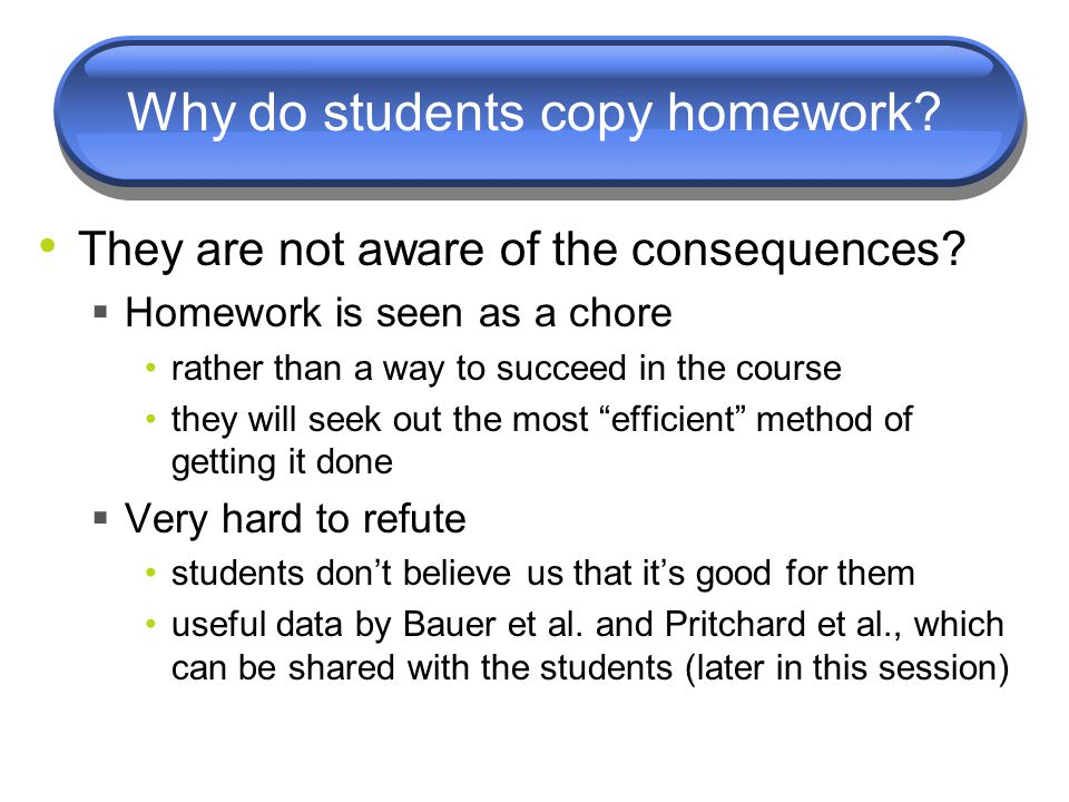 Why do students copy homework? They are not aware of the consequences?  Homework is seen as a chore rather than a way to succeed in the course they w