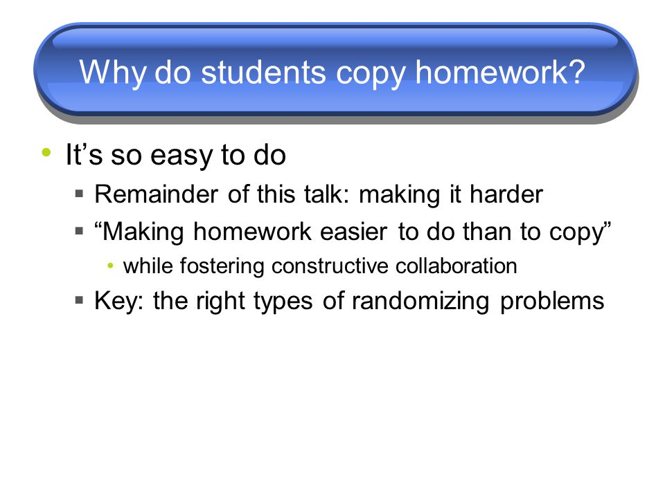 "Why do students copy homework? It's so easy to do  Remainder of this talk: making it harder  ""Making homework easier to do than to copy"" while foste"