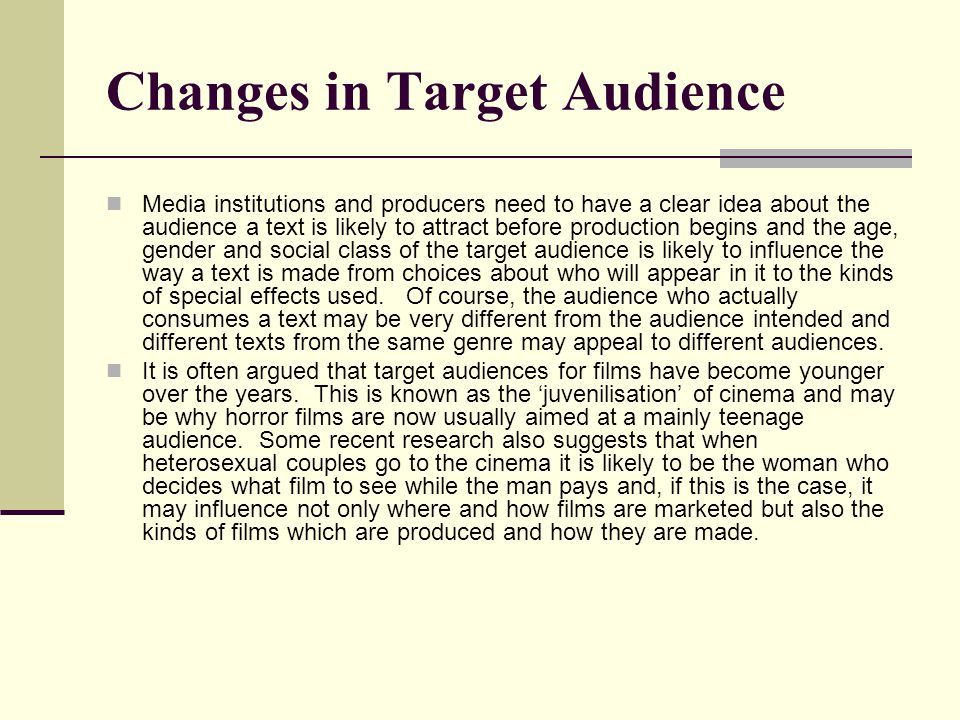 Changes in Target Audience Media institutions and producers need to have a clear idea about the audience a text is likely to attract before production begins and the age, gender and social class of the target audience is likely to influence the way a text is made from choices about who will appear in it to the kinds of special effects used.