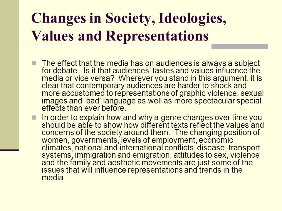 Changes in Society, Ideologies, Values and Representations The effect that the media has on audiences is always a subject for debate.