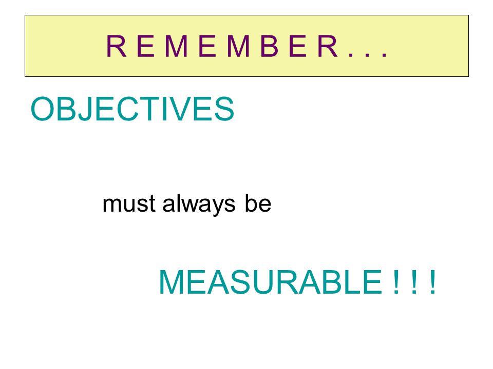 R E M E M B E R... OBJECTIVES must always be MEASURABLE ! ! !