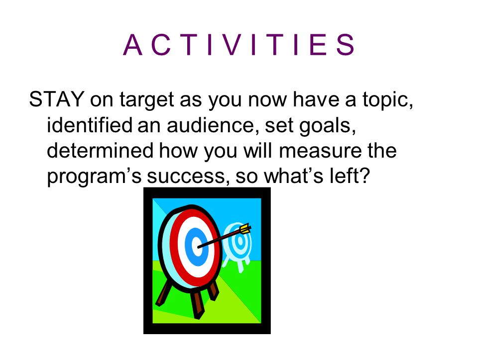 A C T I V I T I E S STAY on target as you now have a topic, identified an audience, set goals, determined how you will measure the program's success, so what's left?