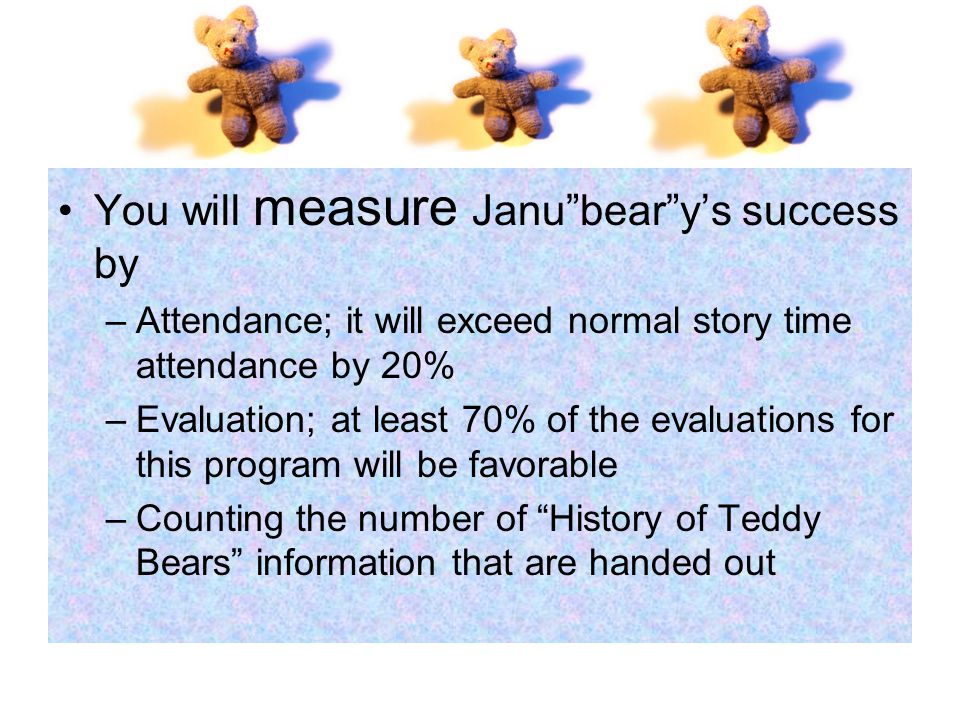 You will measure Janu bear y's success by –Attendance; it will exceed normal story time attendance by 20% –Evaluation; at least 70% of the evaluations for this program will be favorable –Counting the number of History of Teddy Bears information that are handed out