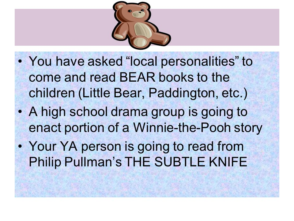 You have asked local personalities to come and read BEAR books to the children (Little Bear, Paddington, etc.) A high school drama group is going to enact portion of a Winnie-the-Pooh story Your YA person is going to read from Philip Pullman's THE SUBTLE KNIFE