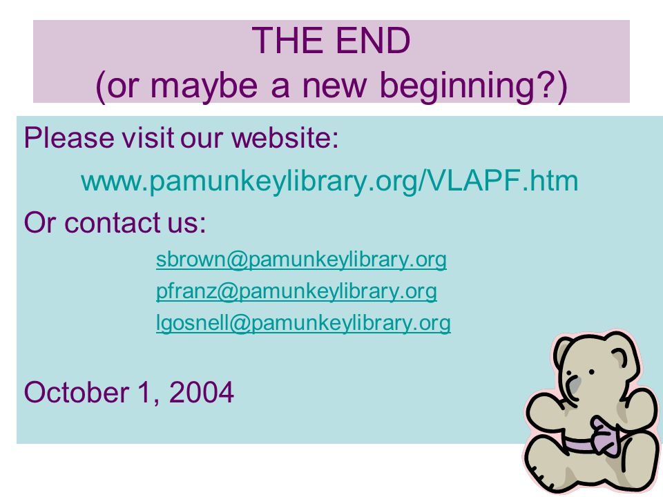 THE END (or maybe a new beginning?) Please visit our website: www.pamunkeylibrary.org/VLAPF.htm Or contact us: sbrown@pamunkeylibrary.org pfranz@pamunkeylibrary.org lgosnell@pamunkeylibrary.org October 1, 2004