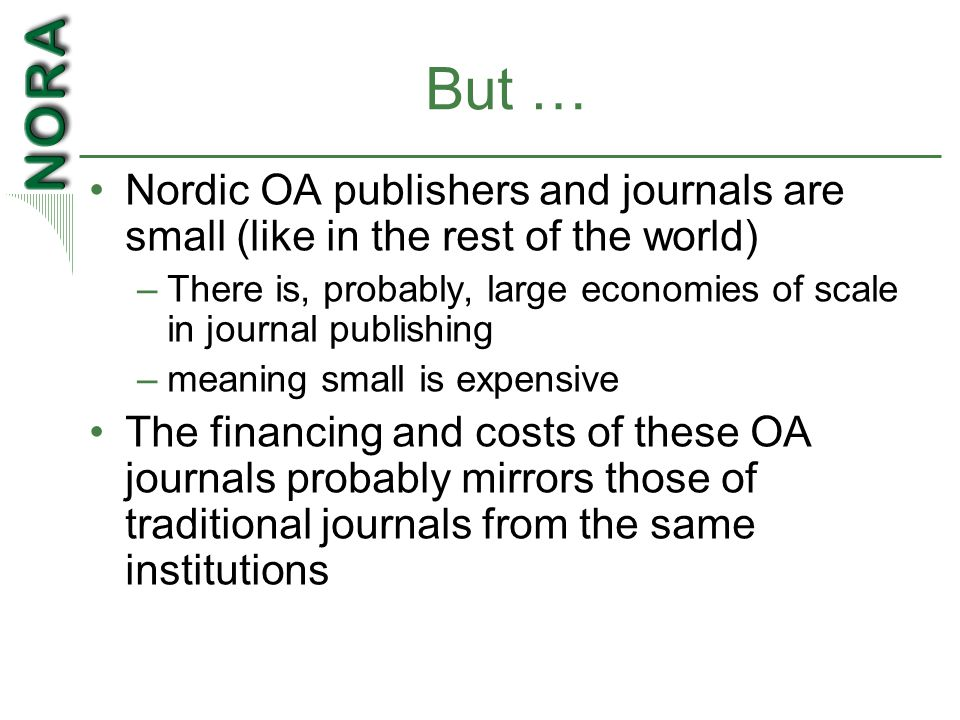 But … Nordic OA publishers and journals are small (like in the rest of the world) –There is, probably, large economies of scale in journal publishing –meaning small is expensive The financing and costs of these OA journals probably mirrors those of traditional journals from the same institutions
