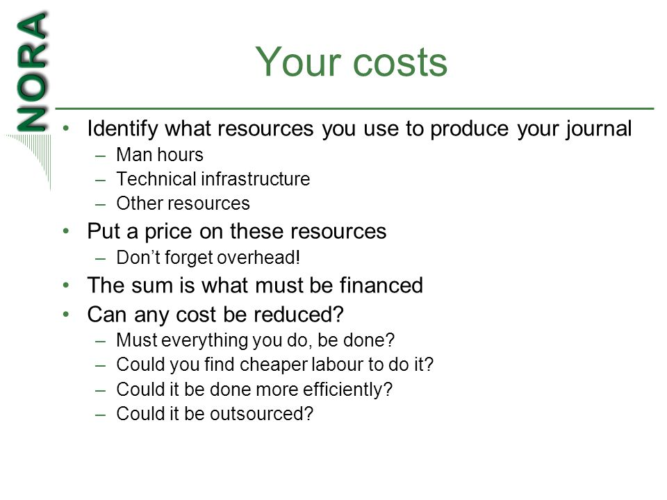 Your costs Identify what resources you use to produce your journal –Man hours –Technical infrastructure –Other resources Put a price on these resources –Don't forget overhead.