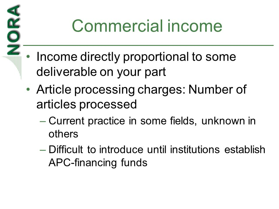 Commercial income Income directly proportional to some deliverable on your part Article processing charges: Number of articles processed –Current practice in some fields, unknown in others –Difficult to introduce until institutions establish APC-financing funds