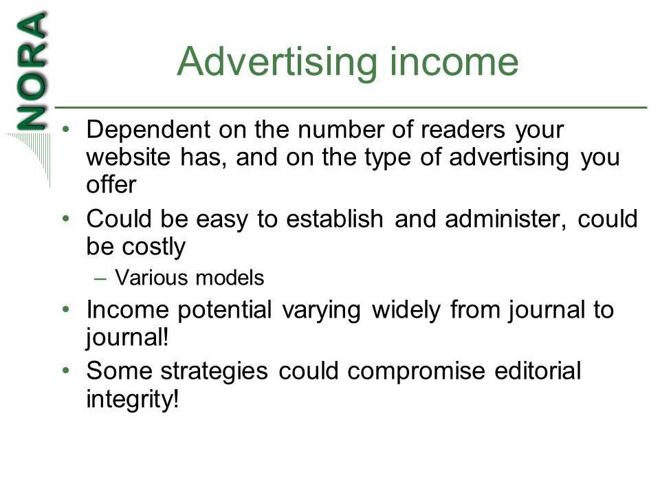 Advertising income Dependent on the number of readers your website has, and on the type of advertising you offer Could be easy to establish and administer, could be costly –Various models Income potential varying widely from journal to journal.