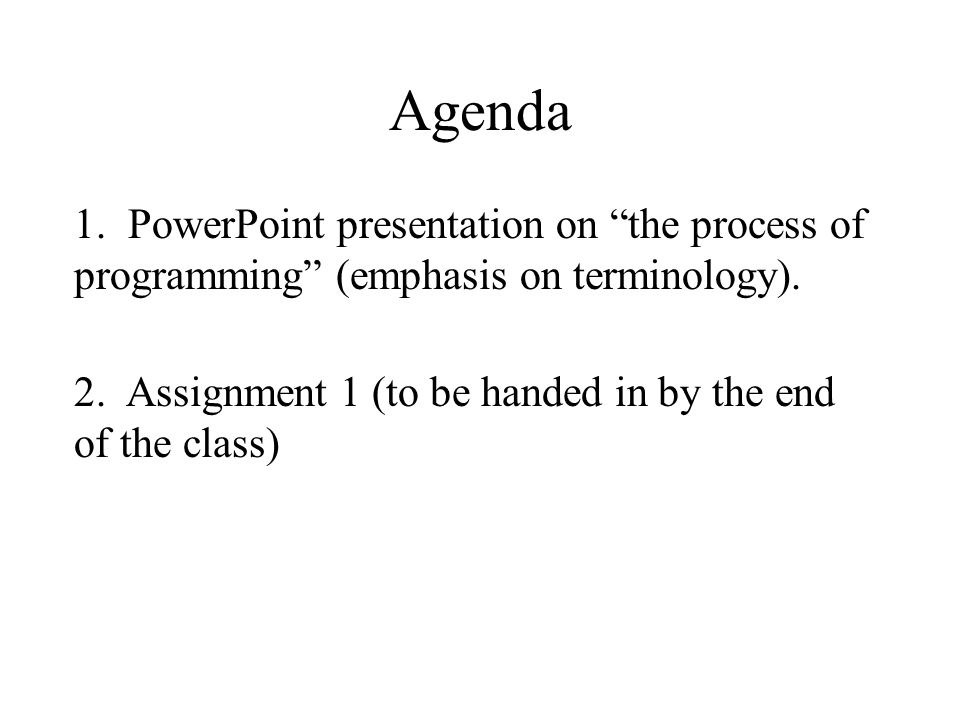 """Agenda 1. PowerPoint presentation on """"the process of programming"""" (emphasis on terminology). 2. Assignment 1 (to be handed in by the end of the class)"""