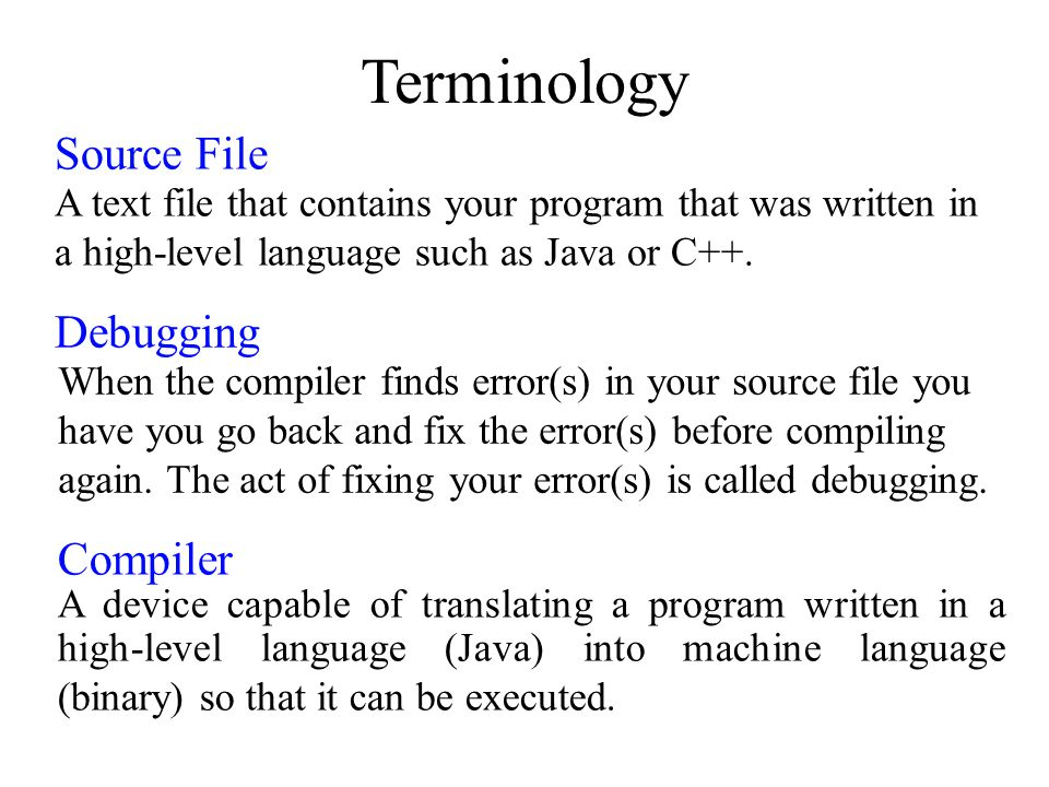 Terminology Debugging When the compiler finds error(s) in your source file you have you go back and fix the error(s) before compiling again. The act o