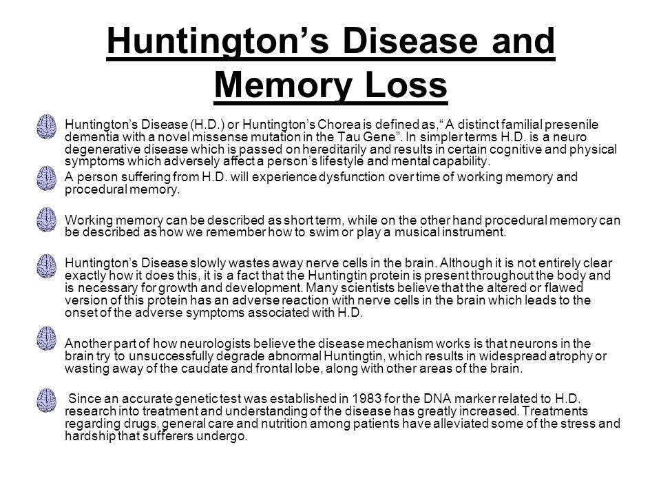 "Huntington's Disease and Memory Loss Huntington's Disease (H.D.) or Huntington's Chorea is defined as,"" A distinct familial presenile dementia with a"