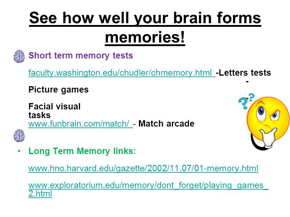 See how well your brain forms memories! Short term memory tests faculty.washington.edu/chudler/chmemory.html -Letters tests - Picture games - Facial v