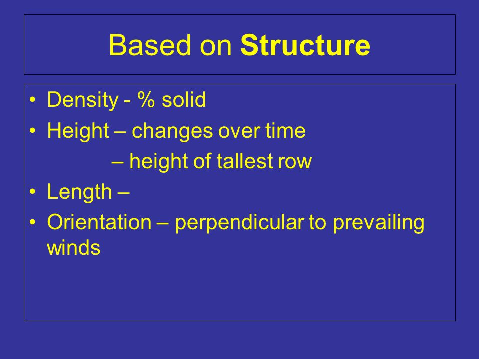 Based on Structure Density - % solid Height – changes over time – height of tallest row Length – Orientation – perpendicular to prevailing winds