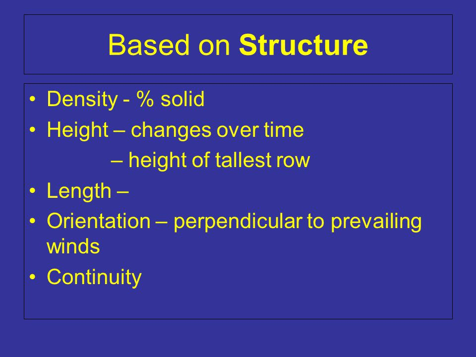 Based on Structure Density - % solid Height – changes over time – height of tallest row Length – Orientation – perpendicular to prevailing winds Continuity