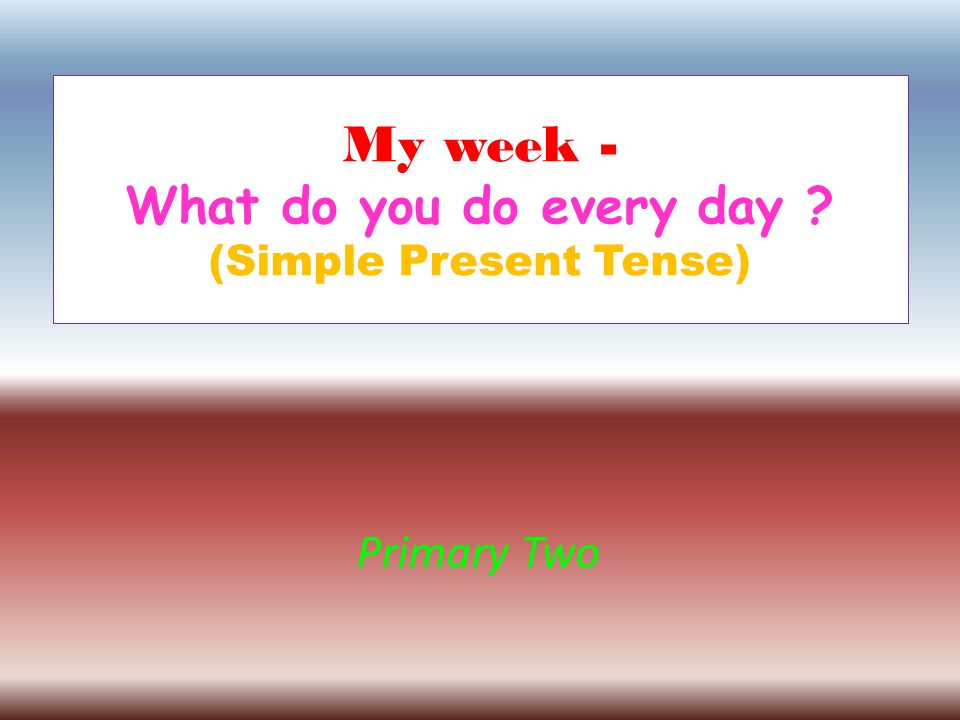 My week - What do you do every day ? (Simple Present Tense) Primary Two
