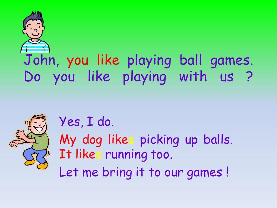 John, you like playing ball games.Do you like playing with us .