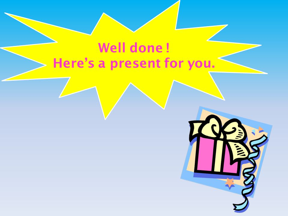 Well done ! Here's a present for you.