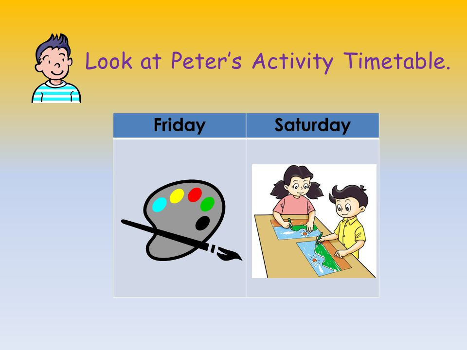 Look at Peter's Activity Timetable. FridaySaturday