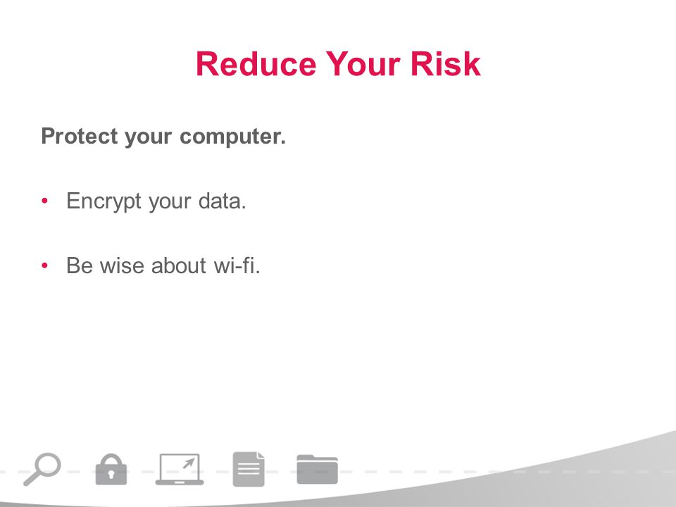 Reduce Your Risk Protect your computer. Encrypt your data. Be wise about wi-fi.