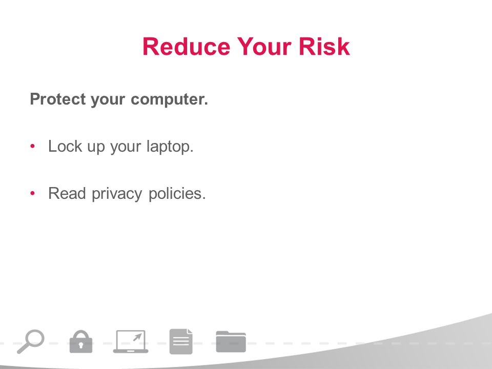 Reduce Your Risk Protect your computer. Lock up your laptop. Read privacy policies.