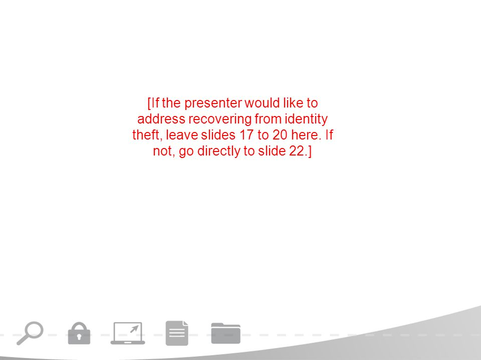 [If the presenter would like to address recovering from identity theft, leave slides 17 to 20 here.