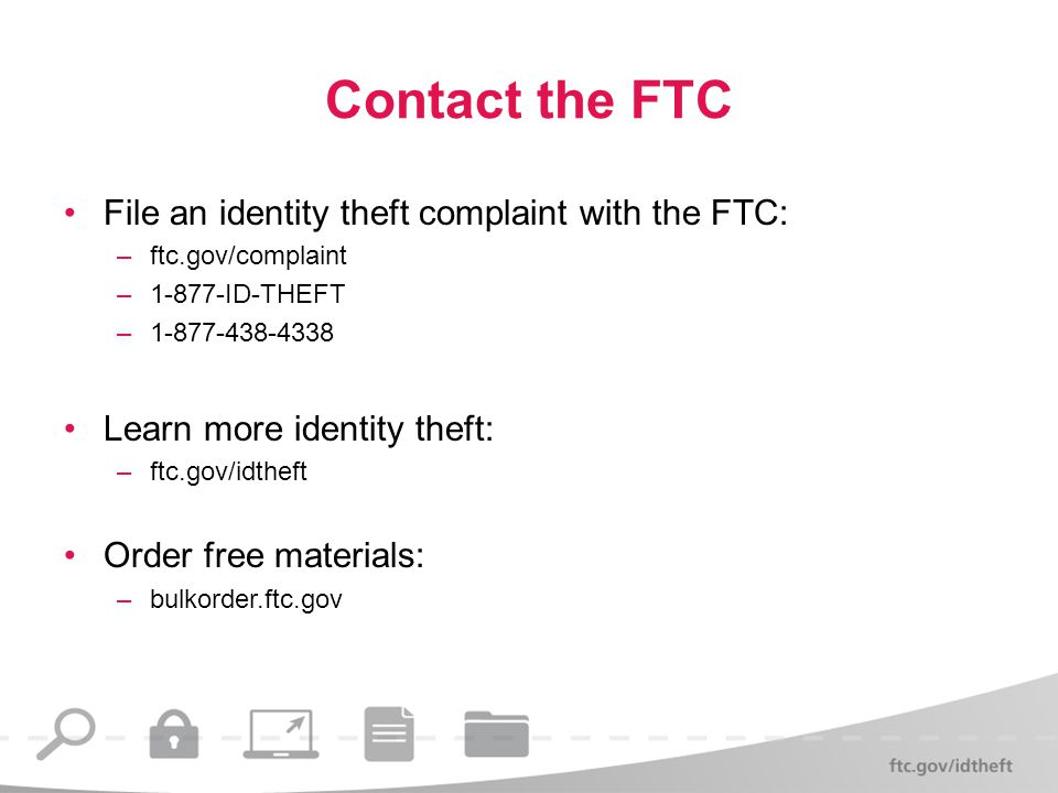 Contact the FTC File an identity theft complaint with the FTC: –ftc.gov/complaint –1-877-ID-THEFT –1-877-438-4338 Learn more identity theft: –ftc.gov/idtheft Order free materials: –bulkorder.ftc.gov