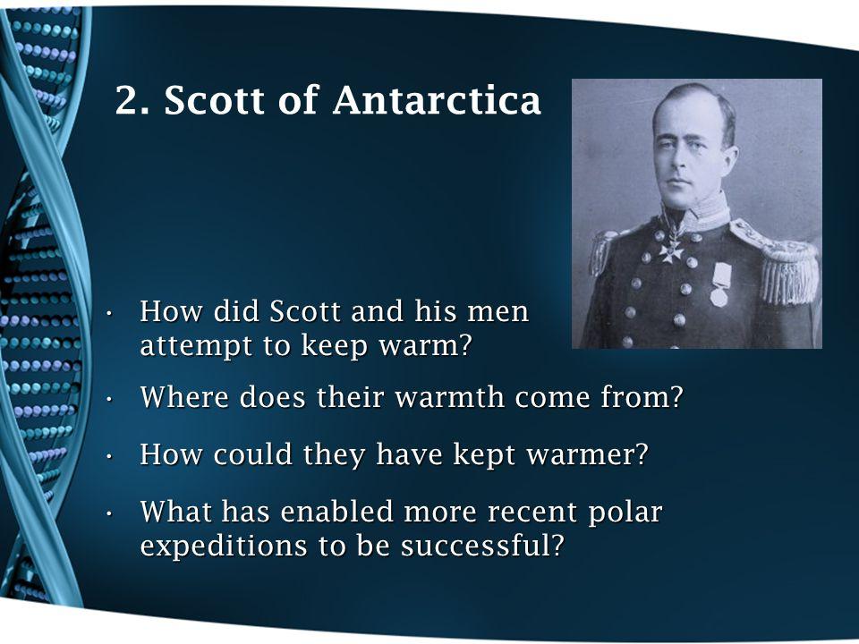 2. Scott of Antarctica How did Scott and his men attempt to keep warm?How did Scott and his men attempt to keep warm? Where does their warmth come fro