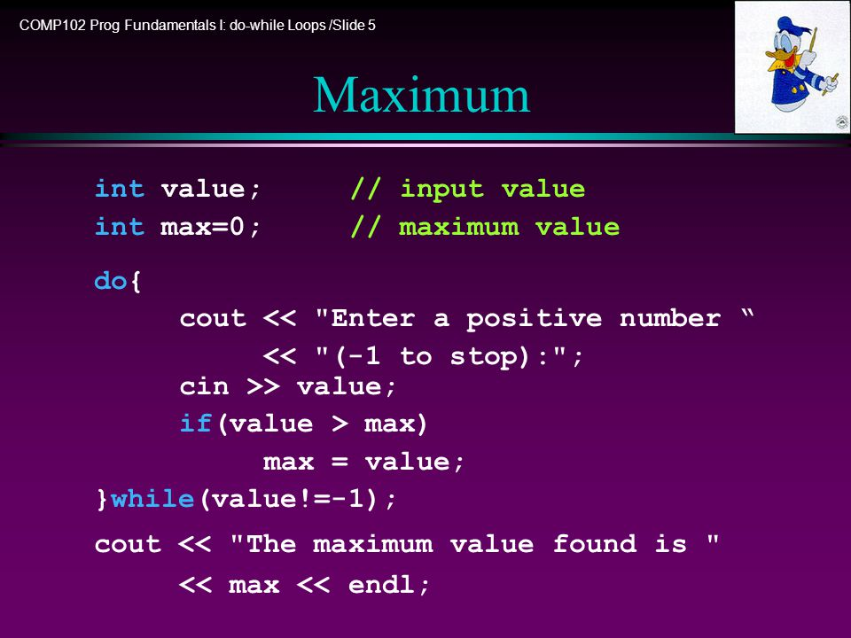 COMP102 Prog Fundamentals I: do-while Loops /Slide 5 Maximum int value;// input value int max=0;// maximum value do{ cout << Enter a positive number > value; if(value > max) max = value; }while(value!=-1); cout << The maximum value found is << max << endl;