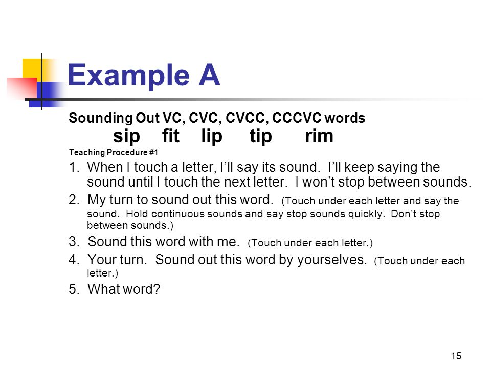 15 Example A Sounding Out VC, CVC, CVCC, CCCVC words sip fit lip tip rim Teaching Procedure #1 1.When I touch a letter, I'll say its sound. I'll keep