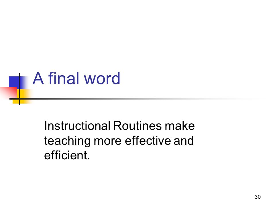 30 A final word Instructional Routines make teaching more effective and efficient.