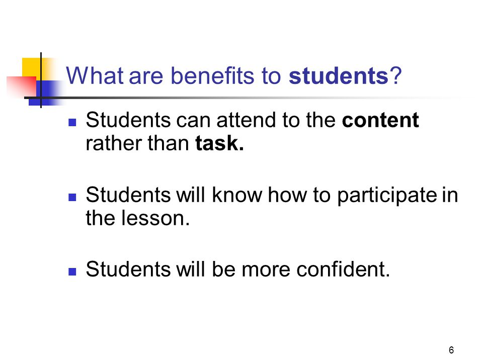 6 What are benefits to students? Students can attend to the content rather than task. Students will know how to participate in the lesson. Students wi
