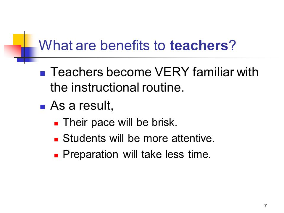 7 What are benefits to teachers? Teachers become VERY familiar with the instructional routine. As a result, Their pace will be brisk. Students will be