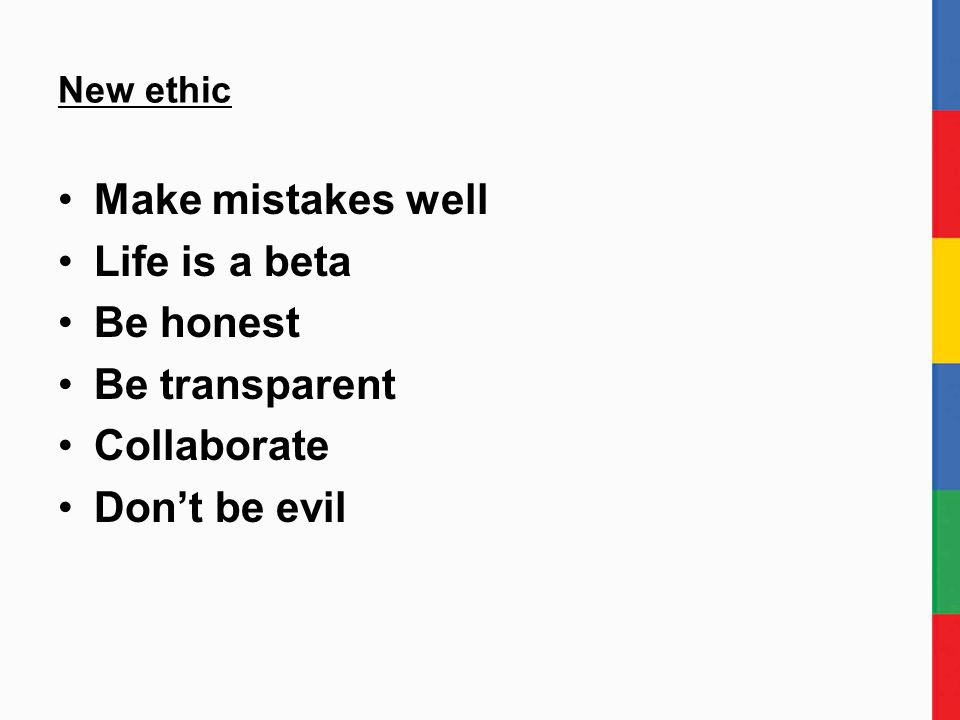 New ethic Make mistakes well Life is a beta Be honest Be transparent Collaborate Don't be evil