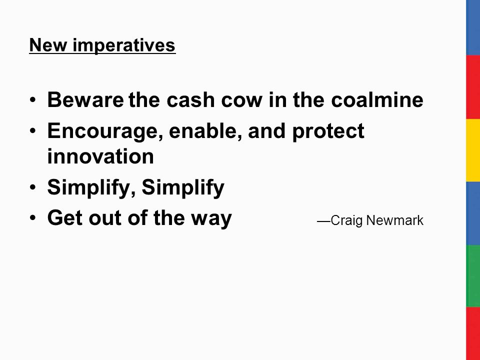 New imperatives Beware the cash cow in the coalmine Encourage, enable, and protect innovation Simplify, Simplify Get out of the way —Craig Newmark