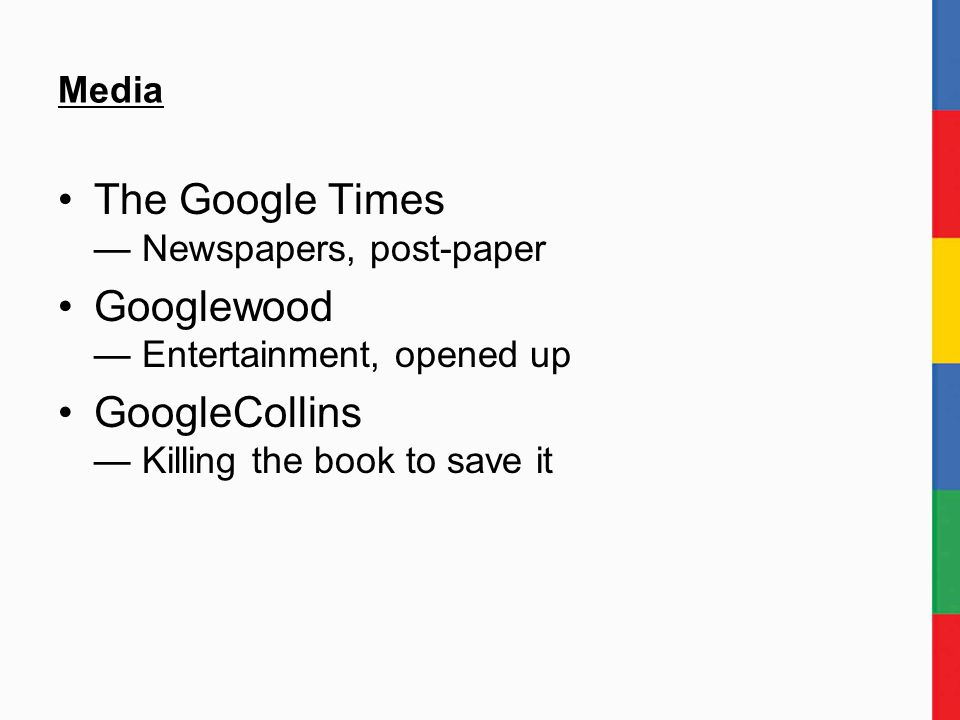 Media The Google Times — Newspapers, post-paper Googlewood — Entertainment, opened up GoogleCollins — Killing the book to save it