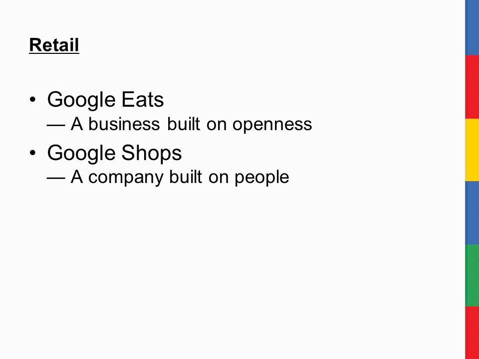 Retail Google Eats — A business built on openness Google Shops — A company built on people
