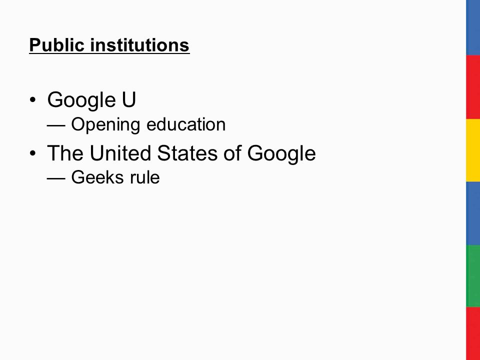 Public institutions Google U — Opening education The United States of Google — Geeks rule