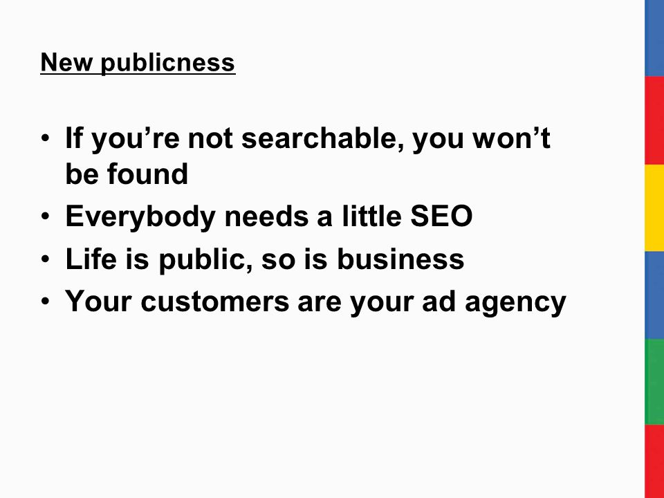 New publicness If you're not searchable, you won't be found Everybody needs a little SEO Life is public, so is business Your customers are your ad agency
