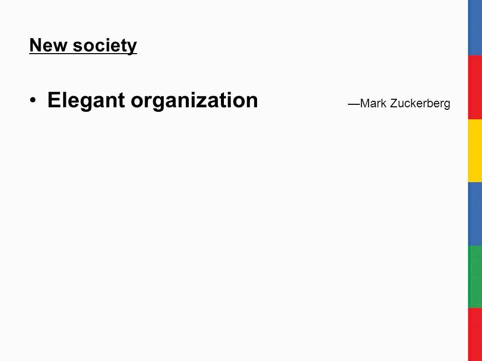 New society Elegant organization —Mark Zuckerberg