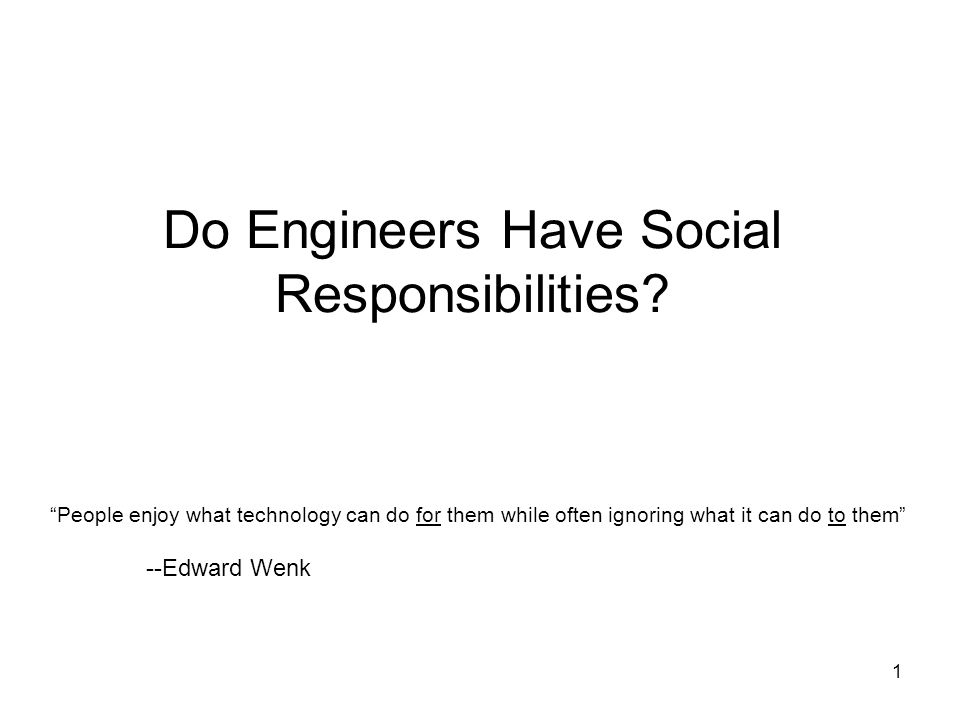 42 Engineering Ethics Engineering ethics is derived from the awesome power of modern technology The institutionalization of engineering ethics is a social necessity due to the fact that the actions of engineers can have such enormous impact on the lives of individuals, states, cultures, the environment, and the entire planet An engineer is a professional who uses technologies—and the knowledge that he possesses of diverse technical systems: objects of all kinds, and in particular, machines, tools and systems—to create other technical systems that satisfy human needs and well- being It is necessary to develop with rigor and depth a concept of ethics and responsibility commensurate with our immense technological powers in order to advance to a safer and more just world