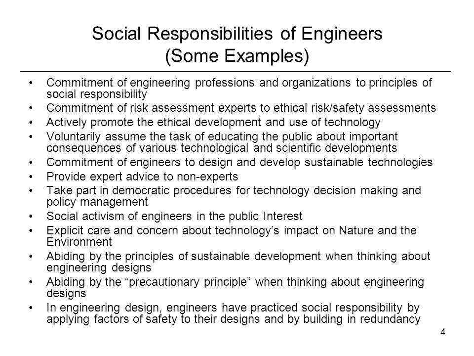 55 Limitations of Paramountcy Clause Engineers have an obligation to make reasonable efforts to find out what the client or company intends to do with their invention, research, or design, or product The primary social responsibility of engineers and scientists is to avoid causing harm The most meaningful question that can be asked concerning engineering ethics is 'What can reasonably be done to minimize the risks associated with the work of engineers'? Critics claim that it is too much to ask of engineering to honor the principle of beneficence, that is, the principle that asks engineers to not only make sure that their innovations do not harm society, but that their designs and inventions actively help and benefit society