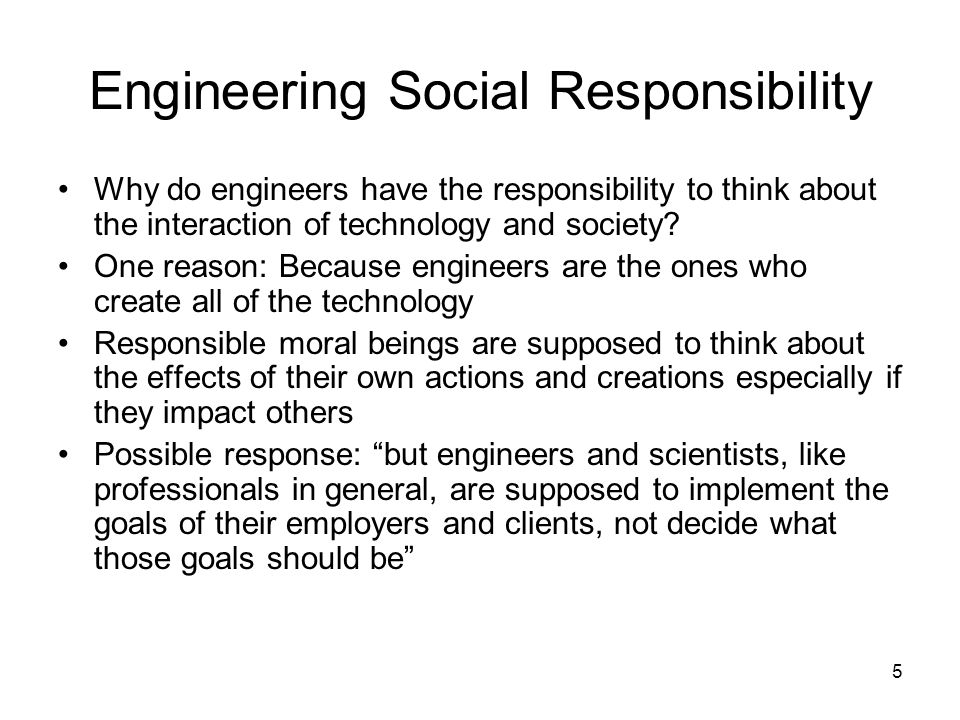 6 Arguments that Engineers Don't (Shouldn't/Couldn't) Have Social Responsibilities 1.Engineering is not a true profession so society should not expect that engineers have social responsibilities like the other true professions 2.Engineering is a value-free enterprise that deals only in objective facts 3.Engineers are not qualified to make ethical judgments on behalf of society so it is unfair to think they should or could 4.The nature of engineer-manager relations in large organizations –Engineers lack decision-making autonomy and power