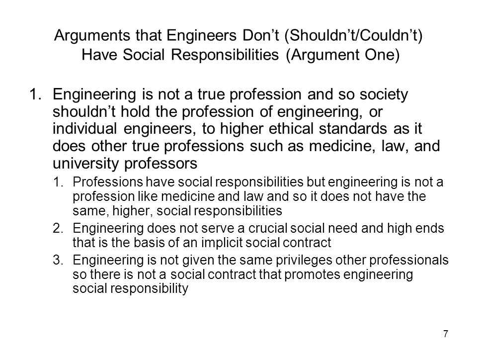 8 Engineers Don't (Shouldn't/Couldn't) Have Social Responsibilities: Argument One Differences between engineers and other professionals such as medicine, law, university professors, etc.