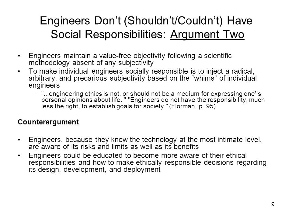 10 Engineers Don't (Shouldn't/Couldn't) Have Social Responsibilities: Argument Three The individual engineer is not qualified to make judgments as to the ethical acceptability or unacceptability of technology The choices as to which technology should be designed or built can only be made on the basis of systems of human values incapable of validation by the scientific and/or the engineering method – It is not the engineer s job, in his or her daily work, to second-guess prevailing standards of safety or pollution control, nor to challenge democratically established public policy. (Florman) Counterargument Is this a subterfuge for inaction? Engineers cannot escape social responsibilities for choice of action by alleging some kind of objectivity not possessed by the layperson or lay citizenry or by claiming incompetence and/or ignorance as to the social impact of his/her design, and the corresponding public sentiment about it.