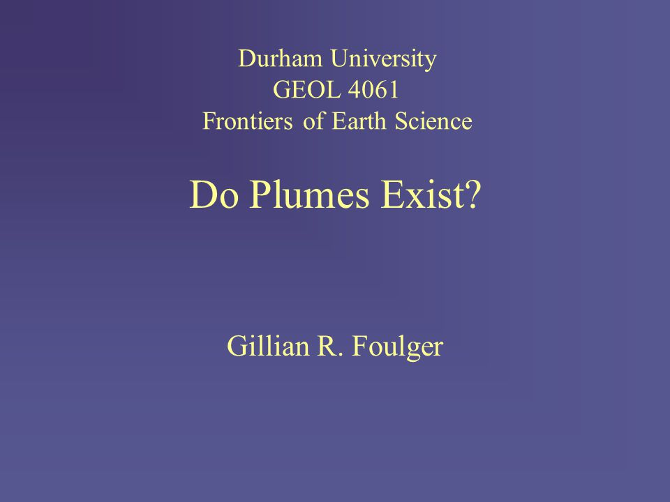 Do Plumes Exist Gillian R. Foulger Durham University GEOL 4061 Frontiers of Earth Science