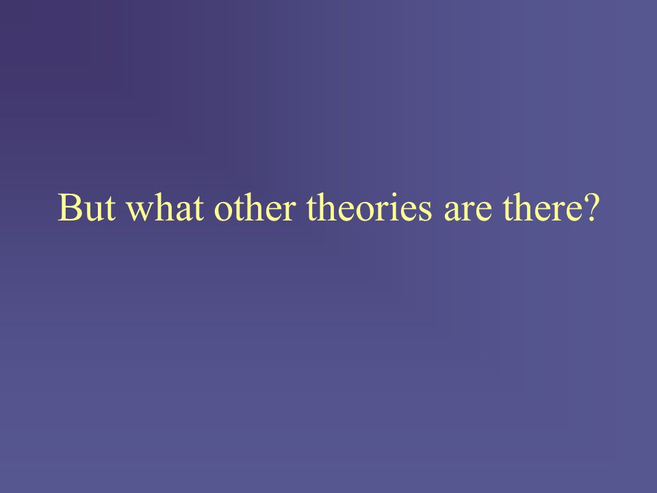 But what other theories are there?